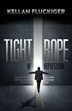 Tight Rope of Depression : My Journey from Darkness, Despair and Death to Lig...