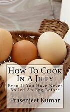 How To Cook In A Jiffy: Even If You Have Never Boiled An Egg Before (How To Cook
