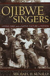 Ojibwe Singers: Hymns, Grief and a Native Culture in Motion by Michael D....