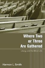 Where Two or Three Are Gathered : Liturgy and the Moral Life by Harmon L....