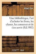 Une Bibliotheque: L'Art D'Acheter Les Livres, de Les Classer, de Les Conserver E