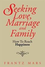 Seeking Love, Marriage and Family : How to Reach Happiness by Frantz Mars...