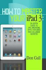 How to Master Your IPad 3 : In-Depth Guide to Jail Breaking Apps,Features and...
