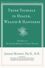Think Yourself to Health, Wealth and Happiness : The Best of Joseph Murphy's...