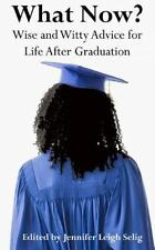 What Now? : Wise and Witty Advice for Life after Graduation by Jennifer Selig...