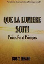 Que la Lumiere Soit!: Que la Lumière Soit ! : Prière, Foi et Principes by Bob...