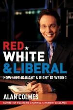 Red, White & Liberal: How Left Is Right & Right Is Wrong by Colmes, Alan