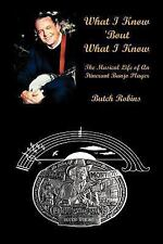 What I Know 'Bout What I Know: The Musical Life of An Itinerant Banjo Player, Ro