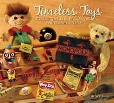 Timeless Toys : Classic Toys and the Playmakers Who Created Them by Tim Walsh (2