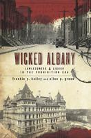 Wicked Albany: Lawlessness & Liquor in the Prohibition Era [Wicked] [NY]
