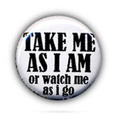 Badge TAKE ME AS I AM or watch me as i go - mood rock punk pop pins button Ø25mm