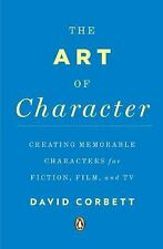 The Art of Character : Creating Memorable Characters for Fiction, Film, and...