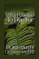 What Have You to Live For? by Joseph Murphy and Jean Murphy (2010, Paperback)