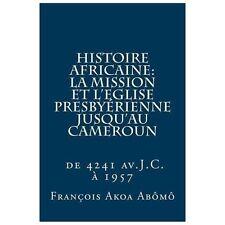 Histoire Africaine, la Mission et l'Eglise Presbyrienne Jusqu'Au Cameroun :...