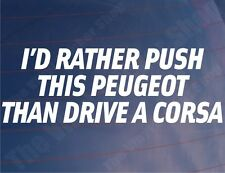 I'D RATHER PUSH THIS PEUGEOT THAN DRIVE A CORSA Funny Car/Window/Bumper Sticker