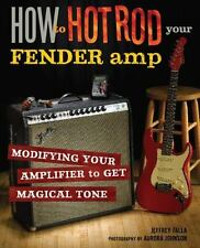 How to Hot Rod Your Fender Amp: Modifying your Amplifier for Magical Tone: By...