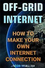 Off-Grid Internet: How to Make Your Own Internet Connection by Jacob Mueller...