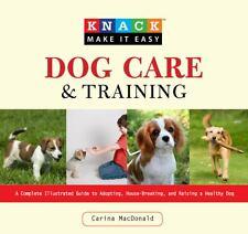 Dog Care and Training: A Complete Illustrated Guide. Carina MacDonald 2009 Knack