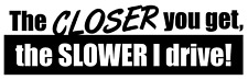 The closer you get the slower I drive Vinyl Decal, Bumper Sticker, car, ect....