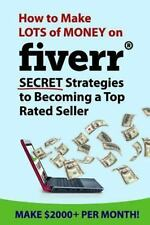 How to Make Lots of Money on Fiverr: Secret Strategies to Becoming a Top...