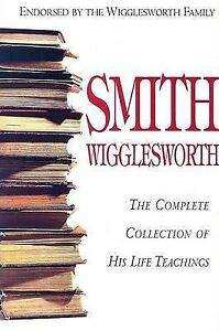 Smith Wigglesworth: The Complete Collection of His Life Teachings - hardback