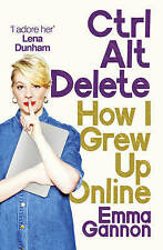 Ctrl, Alt; Delete: How I Grew Up Online by Gannon, Emma Book