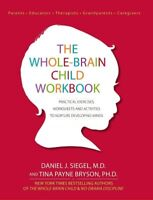 Whole-Brain Child : Practical Exercises, Worksheets and Activities to Nurture...