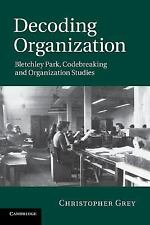 Decoding Organization : Bletchley Park, Codebreaking and Organization Studies...