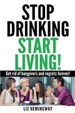 Stop Drinking Start Living! : Get Rid of Hangovers and Regrets Forever: By He...