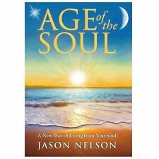 Age of the Soul : A New Way of Living from Your Soul by Jason Nelson (2013,...
