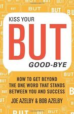 Kiss Your BUT Good-Bye: How to Get Beyond the One Word That Stands Between You a