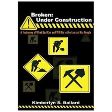 Broken: Under Construction: A Testimony of What God Can and Will Do in the Lives