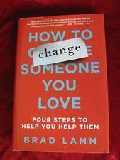 How To Change Someone You Love 4 Steps To Help You Help Them - Brad Lamm