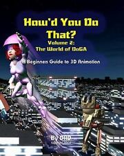 How'd You Do That : The World of Doga - A Beginners Guide to 3D Animation by...