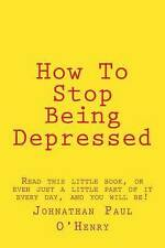 How To Stop Being Depressed: Read this little book, or even just a little part o