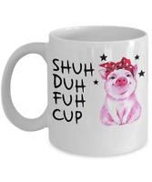 Pig Shuh Duh Fuh Cup Mug - Funny Coffee Mug - Funny Gift For Pig Lovers
