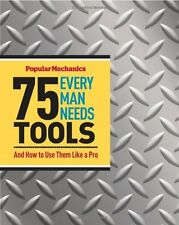 Popular Mechanics 75 Tools Every Man Needs: And How to Use Them Like a Pro by Ja