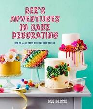 Bee's Adventures in Cake Decorating: How to Make Cakes with the Wow Factor by...