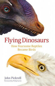 Flying Dinosaurs: How Fearsome Reptiles Became Birds by Pickrell, John