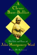 A Clever Base-Ballist: The Life and Times of John Montgomery Ward: Used