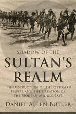 Shadow of the Sultan's Realm : The Destruction of the Ottoman Empire And The C