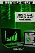 High Yield Secrets : How to Make Serious Money with HYIPs by Curtis Kray...
