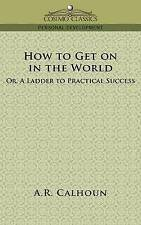 How to Get on in the World, or a Ladder to Practical Success by Calhoun, A. R.