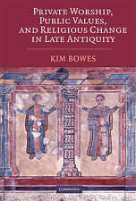 Private Worship, Public Values, and Religious Change in Late Antiquity, Bowes, K