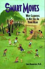 Smart Moves : Why Learning Is Not All in Your Head by Carla Hannaford (1995,...