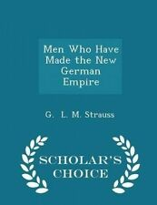 Men Who Have Made New German Empire - Scholar's Choice Editio by L M Strauss G