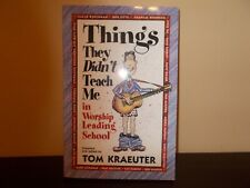 Things They Didn't Teach Me in Worship Leading School Compiled by Tom Kraeuter