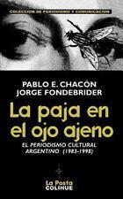 La Paja en el Ojo Ajeno : El Periodismo Cultural Argentino 1983-1998 by Pablo...