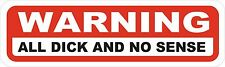 FUNNY - WARNING ALL DICK AND NO SENSE - GREAT QUALITY OUTDOOR VINYL STICKER