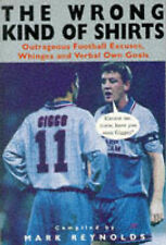 THE WRONG KIND OF SHIRTS: OUTRAGEOUS FOOTBALL EXCUSES, WHINGES AND VERBAL OWN GO